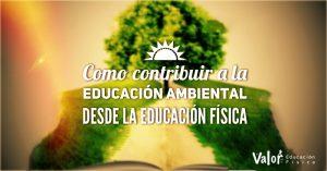 Cómo contribuir al desarrollo de la educación ambiental desde la educación física